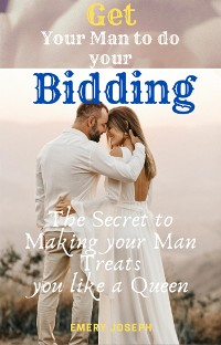 Cover Get Your Man to do your Bidding: the Secret to Making your Man Treats you like a Queen