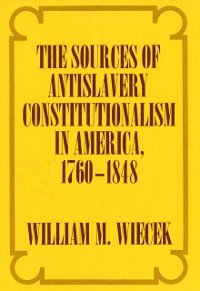 Cover Sources of Anti-Slavery Constitutionalism in America, 1760-1848