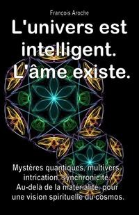 Cover L'univers est intelligent. L'âme existe. Mystères quantiques, multivers, intrication, synchronicité. Au-delà de la matérialité, pour une vision spirituelle du cosmos.
