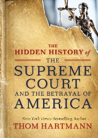 Cover The Hidden History of the Supreme Court and the Betrayal of America