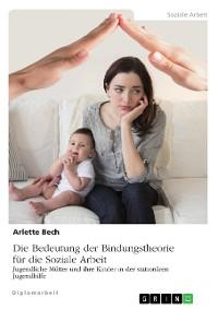 Cover Die Bedeutung der Bindungstheorie für die Soziale Arbeit. Jugendliche Mütter und ihre Kinder in der stationären Jugendhilfe