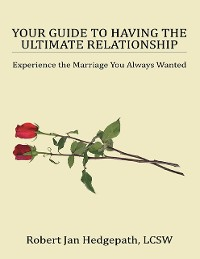Cover Your Guide to Having the Ultimate Relationship: Experience the Marriage You Always Wanted