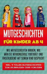 Cover Mutgeschichten für Kinder ab 4: Wie Mutgeschichten wirken, wie man sie wirkungsvoll vorträgt und anschließend mit seinem Kind bespricht - inkl. 9 tollen Mutgeschichten zum Selberlesen oder Vorlesen