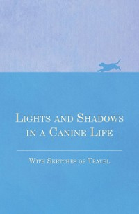 Cover Lights and Shadows in a Canine Life - With Sketches of Travel