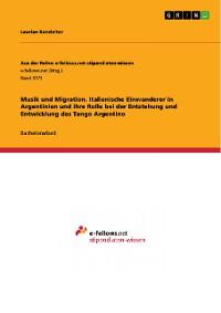 Cover Musik und Migration. Italienische Einwanderer in Argentinien und ihre Rolle bei der Entstehung und Entwicklung des Tango Argentino