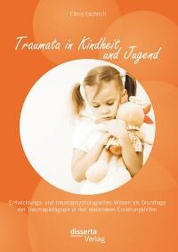Cover Traumata in Kindheit und Jugend: Entwicklungs- und traumapsychologisches Wissen als Grundlage der Traumapädagogik in den stationären Erziehungshilfen