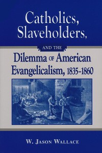 Cover Catholics, Slaveholders, and the Dilemma of American Evangelicalism, 1835-1860