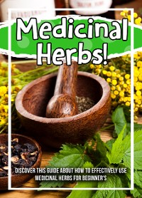 Cover Medicinal Herbs! Discover This Guide About How To Effectively Use Medicinal Herbs For Beginner's