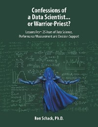 Cover Confessions of a Data Scientist...or Warrior-Priest?: Lessons From 25 Years of Data Science, Performance Measurement and Decision Support