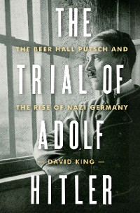 Cover The Trial of Adolf Hitler: The Beer Hall Putsch and the Rise of Nazi Germany