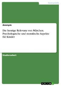 Cover Die heutige Relevanz von Märchen. Psychologische und moralische Aspekte für Kinder