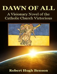Cover The Dawn of All: A Visionary Novel of the Catholic Church Victorious