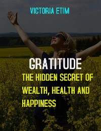 Cover Gratitude: The Hidden Secret Of Wealth, Health And Happiness