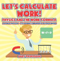 Cover Let's Calculate Work! Physics And The Work Formula : Physics for Kids - 5th Grade | Children's Physics Books