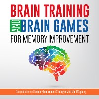 Cover Brain Training And Brain Games for Memory Improvement: Concentration and Memory Improvement Strategies with Mind Mapping