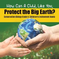 Cover How Can A Child, Like You, Protect the Big Earth? Conservation Biology Grade 4 | Children's Environment Books