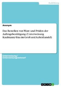Cover Das Bestellen von Ware und Prüfen der Auftragsbestätigung (Unterweisung Kaufmann/-frau im Groß und Außenhandel)