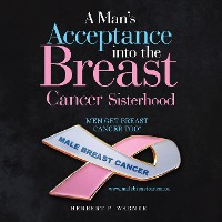 Cover A Man's Acceptance into the Breast Cancer Sisterhood