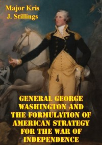 Cover General George Washington And The Formulation Of American Strategy For The War Of Independence