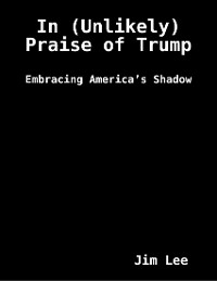 Cover In (Unlikely) Praise of Trump: Embracing America's Shadow