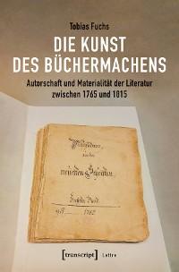 Cover Die Kunst des Büchermachens: Autorschaft und Materialität der Literatur zwischen 1765 und 1815