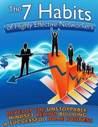 Cover 7 Habits of Highly Effective Networkers - Develop the Unstoppable Mindset Behind Building a Successful Home Business