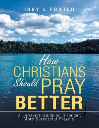 Cover How Christians Should Pray Better: A Believers Guide to Stronger, More Successful Prayers
