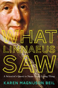 Cover What Linnaeus Saw: A Scientist's Quest to Name Every Living Thing