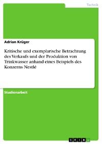 Cover Kritische und exemplarische Betrachtung des Verkaufs und der Produktion von Trinkwasser anhand eines Beispiels des Konzerns Nestlé