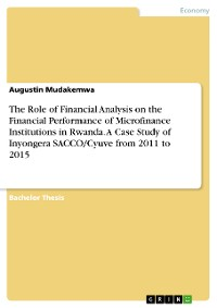 Cover The Role of Financial Analysis on the Financial Performance of Microfinance Institutions in Rwanda. A Case Study of Inyongera SACCO/Cyuve from 2011 to 2015