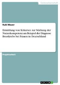 Cover Ermittlung von Kriterien zur Stärkung der Nutzerkompetenz am Beispiel der Diagnose Brustkrebs bei Frauen in Deutschland
