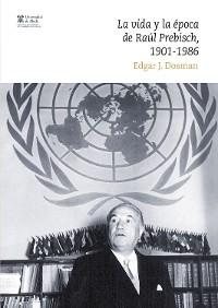 Cover La vida y la época de Raúl Prebisch, 1901-1986