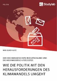 Cover Wie die Politik mit den Herausforderungen des Klimawandels umgeht. Der Hochwasserschutz in Deutschland und die Hochwasserschutzgesetze