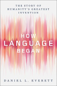 Cover How Language Began: The Story of Humanity's Greatest Invention