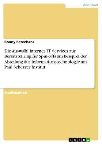 Cover Die Auswahl interner IT Services zur Bereitstellung für Spin-offs am Beispiel der Abteilung für Informationstechnologie am Paul Scherrer Institut