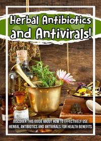 Cover Herbal Antibiotics and Antivirals! Discover This Guide About How To Effectively Use Herbal Antibiotics And Antivirals For Health Benefits