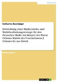 Cover Entwicklung einer Markteintritts- und Marktbearbeitungsstrategie für den Deutschen Markt. Am Beispiel des Patent Ochsner Kübels des Unternehmens J. Ochsner AG aus Zürich