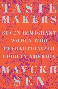 Cover Taste Makers: Seven Immigrant Women Who Revolutionized Food in America