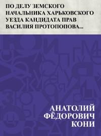Cover Po delu zemskogo nachal'nika Har'kovskogo uezda kandidata prav Vasilija Protopopova, obvinjaemogo v prestuplenijah po dolzhnosti