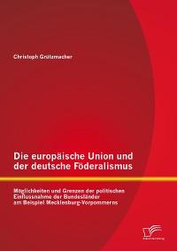 Cover Die europäische Union und der deutsche Föderalismus: Möglichkeiten und Grenzen der politischen Einflussnahme der Bundesländer am Beispiel Mecklenburg-Vorpommerns