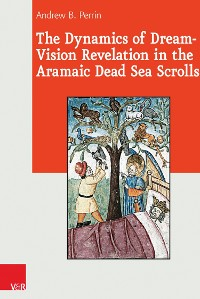 Cover The Dynamics of Dream-Vision Revelation in the Aramaic Dead Sea Scrolls