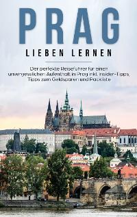 Cover Prag lieben lernen: Der perfekte Reiseführer für einen unvergesslichen Aufenthalt in Prag inkl. Insider-Tipps, Tipps zum Geldsparen und Packliste