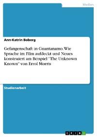 """Cover Gefangenschaft in Guantanamo. Wie Sprache im Film aufdeckt und Neues konstruiert am Beispiel """"The Unknown Known"""" von Errol Morris"""