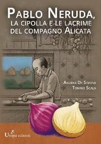 Cover Pablo Neruda,  la cipolla e le lacrime del compagno Alicata
