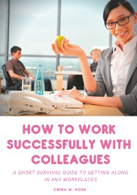 Cover How to work successfully with colleagues : A Short Survival guide to Getting Along in any Workplaces