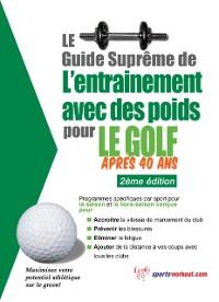 Cover Le guide supreme de l'entrainement avec des poids pour le golf apres 40 ans