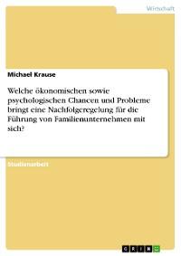 Cover Welche ökonomischen sowie psychologischen Chancen und Probleme bringt eine Nachfolgeregelung für die Führung von Familienunternehmen mit sich?