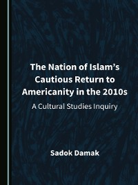 Cover The Nation of Islam's Cautious Return to Americanity in the 2010s: A Cultural Studies Inquiry