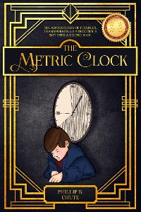 Cover The Metric Clock: The Adventures of Charles, Transforming a Precocious Boy into a Young Man.