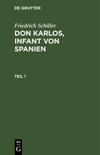 Cover Friedrich Schiller: Dom Karlos, Infant von Spanien. Teil 1